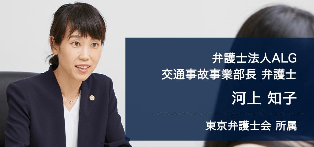 弁護士法人ALG&Associates 東京法律事務所 交通事故事業部長 弁護士 河上 知子 東京弁護士会所属